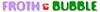 FROTH AND BUBBLE